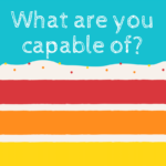 What are you capable of ?